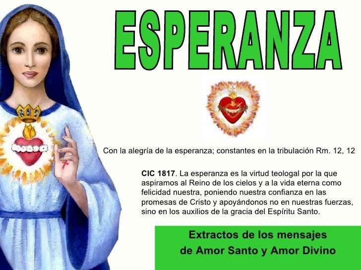 ESPERANZA Extractos de los mensajes de Amor Santo y Amor Divino CIC 1817 . La esperanza es la virtud teologal por la que a...