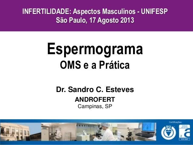 Dr. Sandro C. Esteves ANDROFERT Campinas, SP Espermograma OMS e a Prática INFERTILIDADE: Aspectos Masculinos - UNIFESP São...