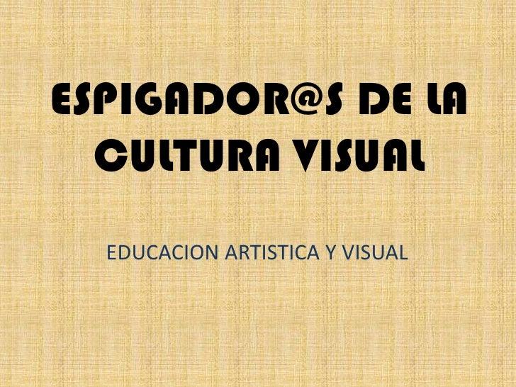ESPIGADOR@S DE LA CULTURA VISUAL<br />EDUCACION ARTISTICA Y VISUAL<br />