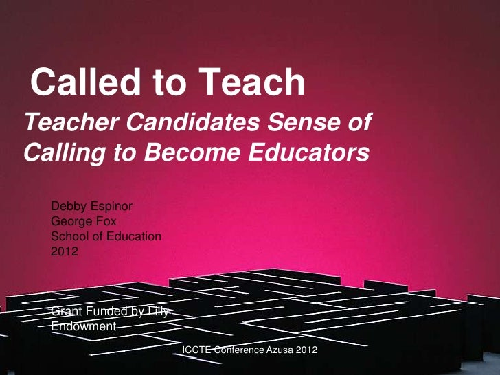 Called to TeachTeacher Candidates Sense ofCalling to Become Educators  Debby Espinor  George Fox  School of Education  201...