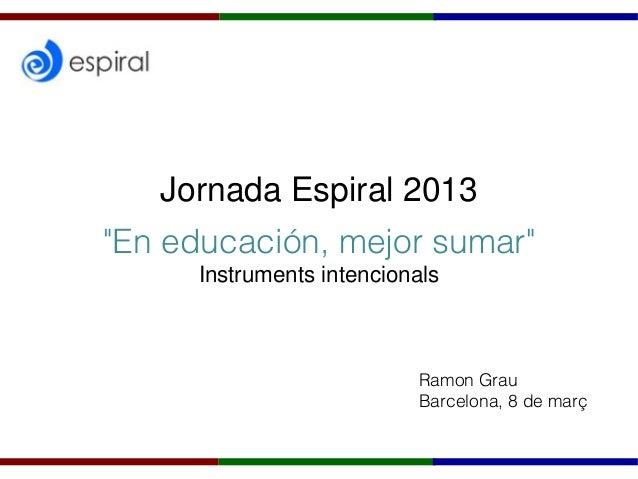 """Jornada Espiral 2013""""En educación, mejor sumar""""                   Ramon Grau                   Barcelona, 8 de març"""