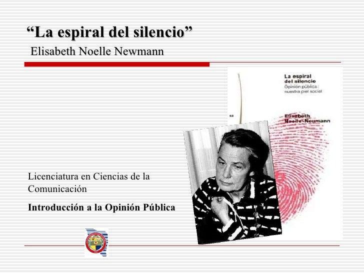""""""" La espiral del silencio""""   Elisabeth Noelle Newmann Licenciatura en Ciencias de la Comunicación Introducción a la Opinió..."""