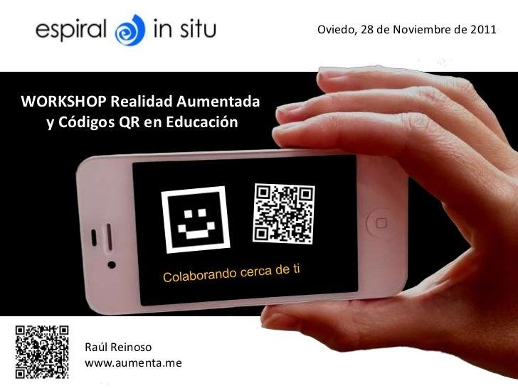 Oviedo, 28 de Noviembre de 2011WORKSHOP Realidad Aumentada  y Códigos QR en Educación       Raúl Reinoso       www.aumenta...