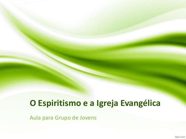 O Espiritismo e a Igreja Evangélica Aula para Grupo de Jovens