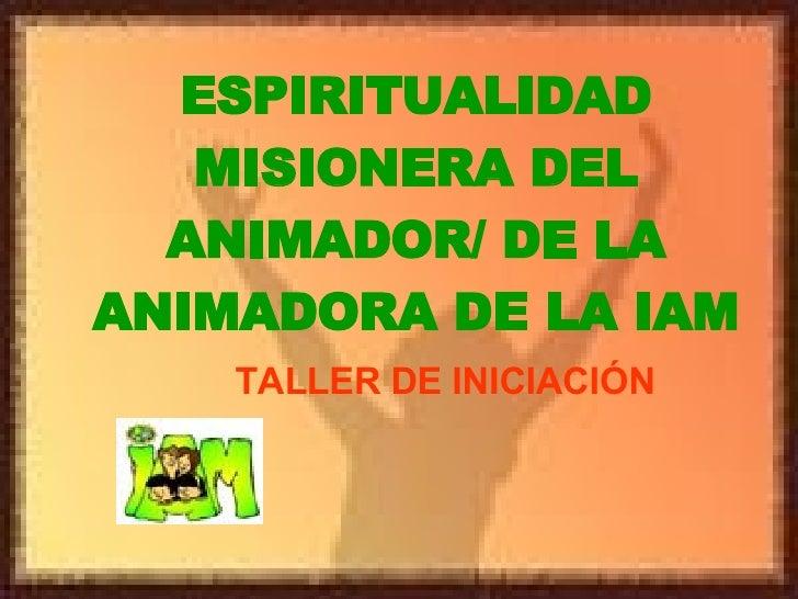 ESPIRITUALIDAD MISIONERA DEL ANIMADOR/ DE LA ANIMADORA DE LA IAM TALLER DE INICIACIÓN