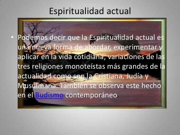Espiritualidad actual• Podemos decir que la Espiritualidad actual es  una nueva forma de abordar, experimentar y  aplicar ...