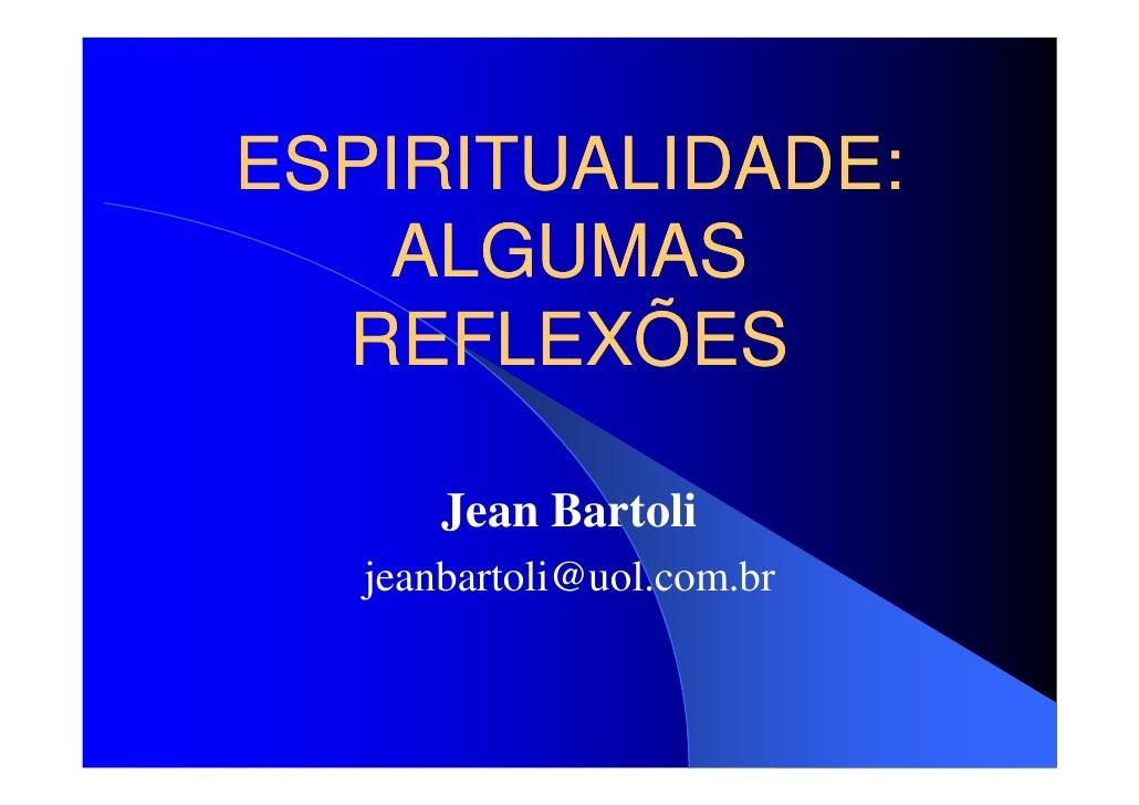 ESPIRITUALIDADE:    ALGUMAS   REFLEXÕES         Jean Bartoli    jeanbartoli@uol.com.br