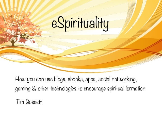 eSpiritualityHow you can use blogs, ebooks, apps, social networking,gaming & other technologies to encourage spiritual for...
