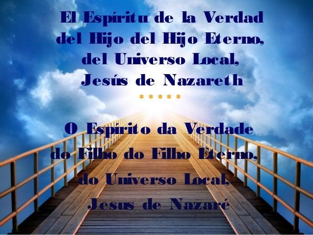 El Espíritu de la Verdad del Hijo del Hijo Eterno, del Universo Local, Jesús de Nazareth * * * * * O Espírito da Verdade d...