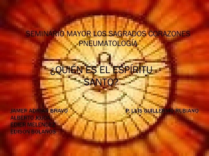 SEMINARIO MAYOR LOS SAGRADOS CORAZONES PNEUMATOLOGÍA ¿QUIÉN ES EL ESPÍRITU SANTO?