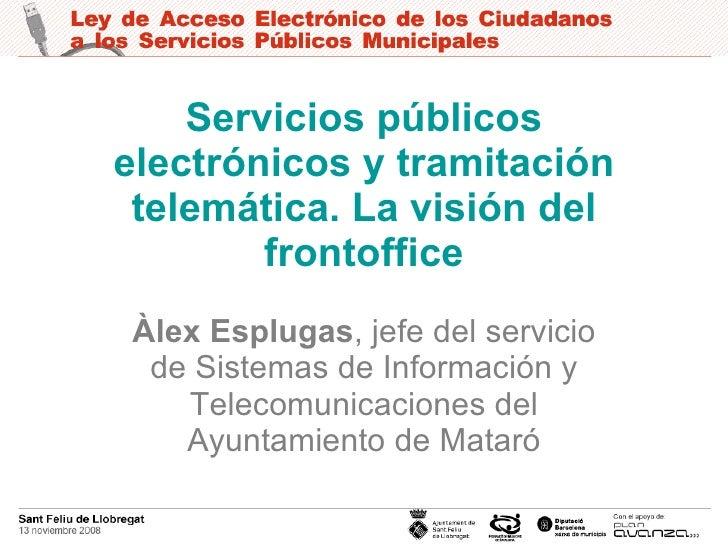 Servicios públicos electrónicos y tramitación telemática. La visión del frontoffice Àlex Esplugas , jefe del servicio de S...