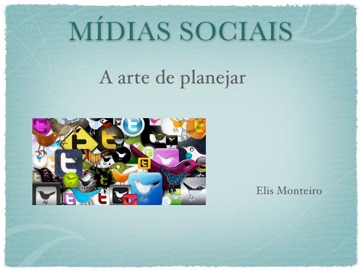 MÍDIAS SOCIAIS A arte de planejar                      Elis Monteiro