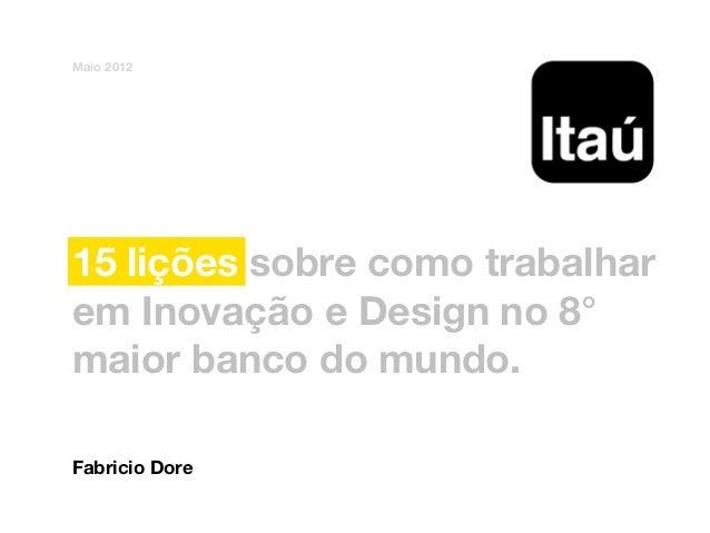 Maio 201215 lições sobre como trabalharem Inovação e Design no 8°maior banco do mundo.Fabricio Dore