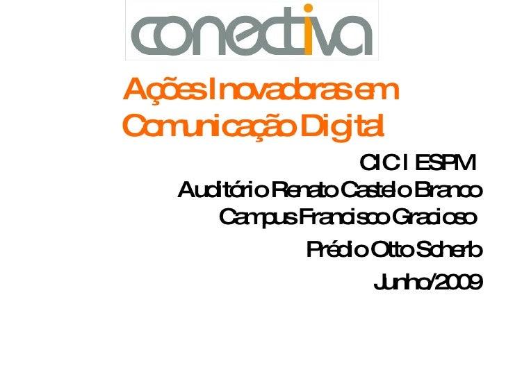 Ações Inovadoras em Comunicação Digital  <ul><li>CIC l ESPM  Auditório Renato Castelo Branco Campus Francisco Gracioso  </...