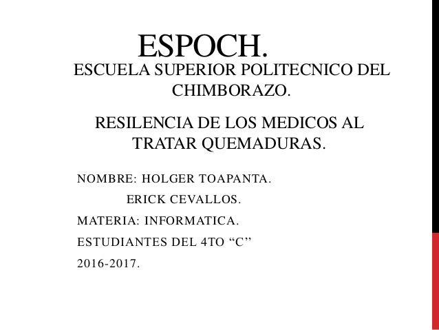 "ESPOCH. NOMBRE: HOLGER TOAPANTA. ERICK CEVALLOS. MATERIA: INFORMATICA. ESTUDIANTES DEL 4TO ""C'' 2016-2017. RESILENCIA DE L..."