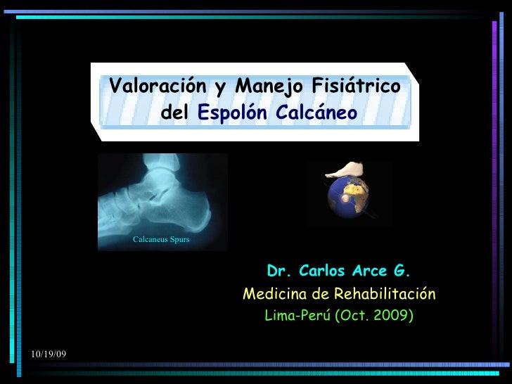 Valoración y Manejo Fisiátrico del  Espolón Calcáneo Dr. Carlos Arce G. Medicina de Rehabilitación Lima-Perú (Oct. 2009) C...