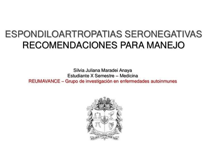 ESPONDILOARTROPATIAS SERONEGATIVAS   RECOMENDACIONES PARA MANEJO                    Silvia Juliana Maradei Anaya          ...