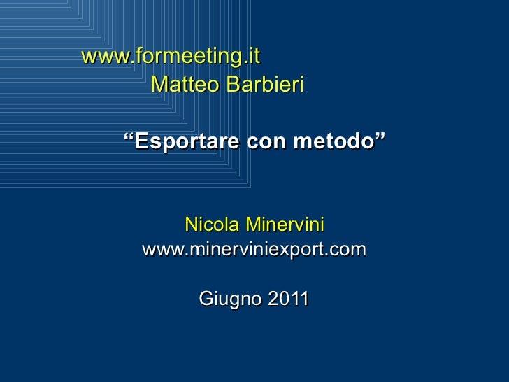 """www.formeeting.it Matteo Barbieri  """" Esportare con metodo"""" Nicola Minervini www.minerviniexport.com Giugno 2011"""