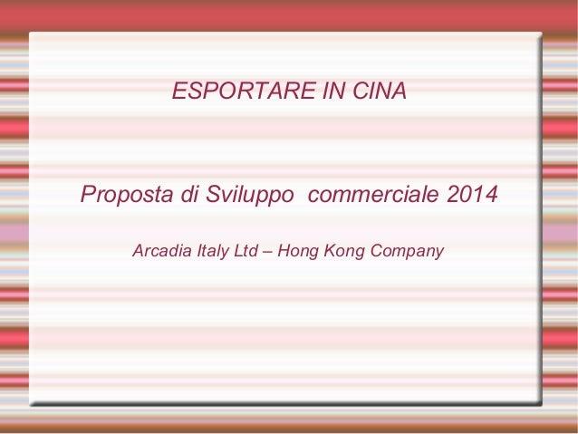ESPORTARE IN CINA  Proposta di Sviluppo commerciale 2014 Arcadia Italy Ltd – Hong Kong Company