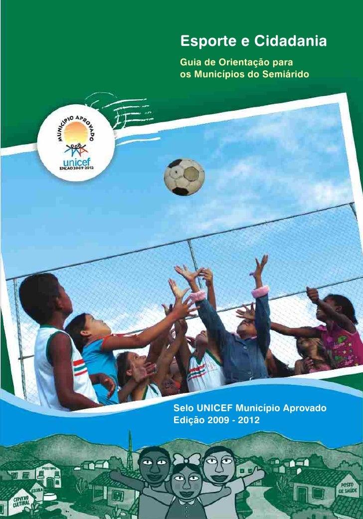 Esporte e Cidadania Guia de Orientação para os Municípios do SemiáridoSelo UNICEF Município AprovadoEdição 2009 - 2012