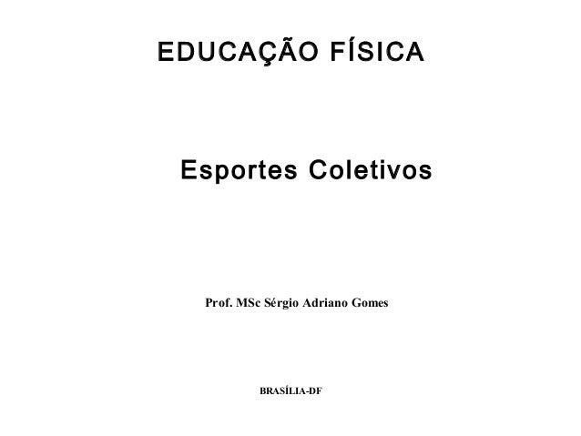 BRASÍLIA-DF Esportes Coletivos Prof. MSc Sérgio Adriano Gomes EDUCAÇÃO FÍSICA