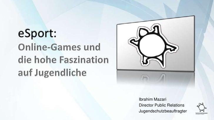 eSport:<br />Online-Games und die hohe Faszination auf Jugendliche<br />Ibrahim Mazari<br />DirectorPublic Relations<br /...