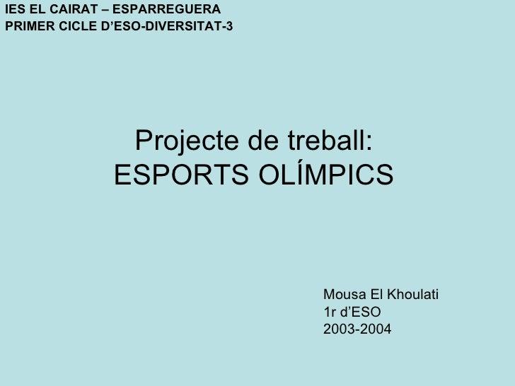 Projecte  de  treball : ESPORTS OLÍMPICS <ul><li>Mousa El Khoulati </li></ul><ul><li>1r d'ESO </li></ul><ul><li>2003-2004 ...
