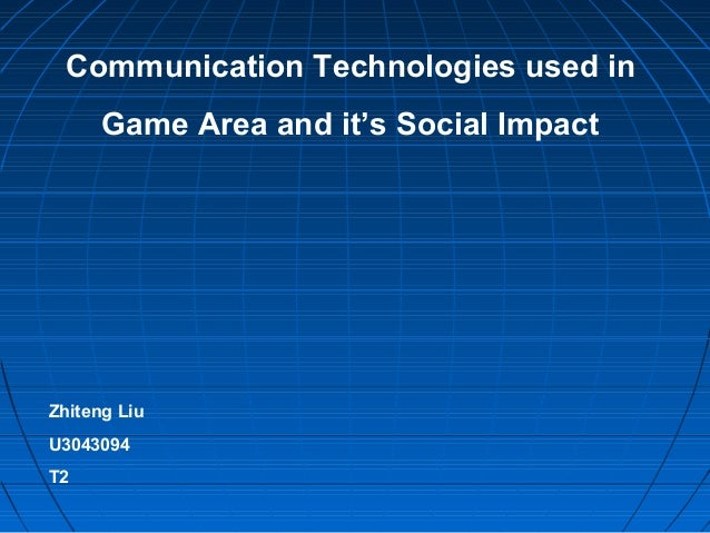Communication Technologies used in Game Area and it's Social Impact Zhiteng Liu U3043094 T2