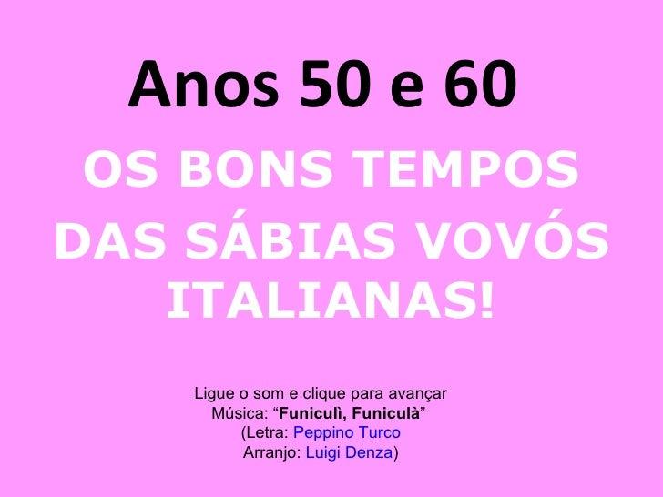 """Anos 50 e 60  OS BONS TEMPOS DAS SÁBIAS VOVÓS ITALIANAS! Ligue o som e clique para avançar Música: """" Funiculì, Funiculà """" ..."""