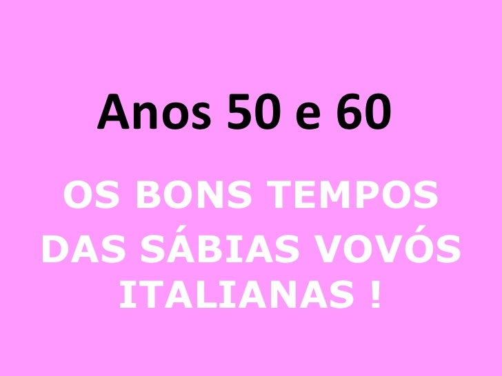 Anos 50 e 60  OS BONS TEMPOS DAS SÁBIAS VOVÓS ITALIANAS !