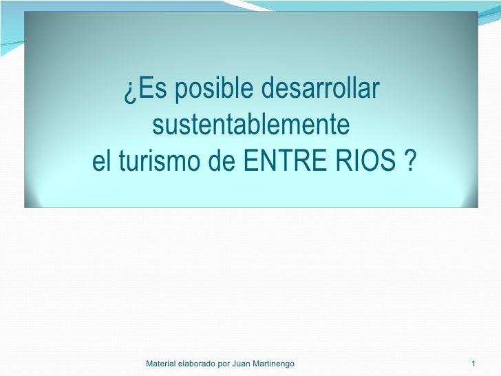 Material elaborado por Juan Martinengo  ¿Es posible desarrollar sustentablemente  el turismo de ENTRE RIOS ?