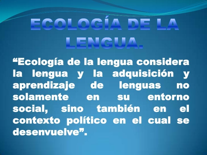 """""""Ecología de la lengua considerala lengua y la adquisición yaprendizaje    de   lenguas   nosolamente     en    su   entor..."""