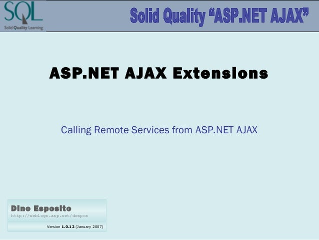 Version 1.0.12 (January 2007) Dino Esposito http://weblogs.asp.net/despos ASP.NET AJAX Extensions Calling Remote Services ...