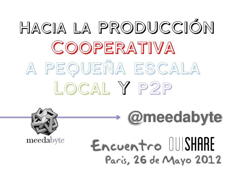 Hacia la producción   Cooperativaa pequeña escala   Local Y p2p            @meedabyte      Encuentro        Paris, 26 de M...