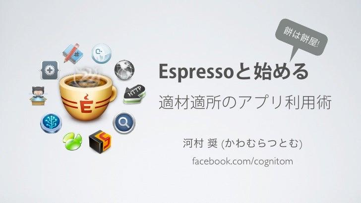 は                          屋!Espressoと始める適材適所のアプリ利用術 河村 奨 (かわむらつとむ)  facebook.com/cognitom