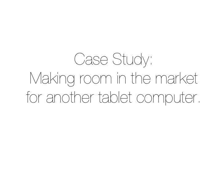 Case Study:  Making room in the market for another tablet computer.