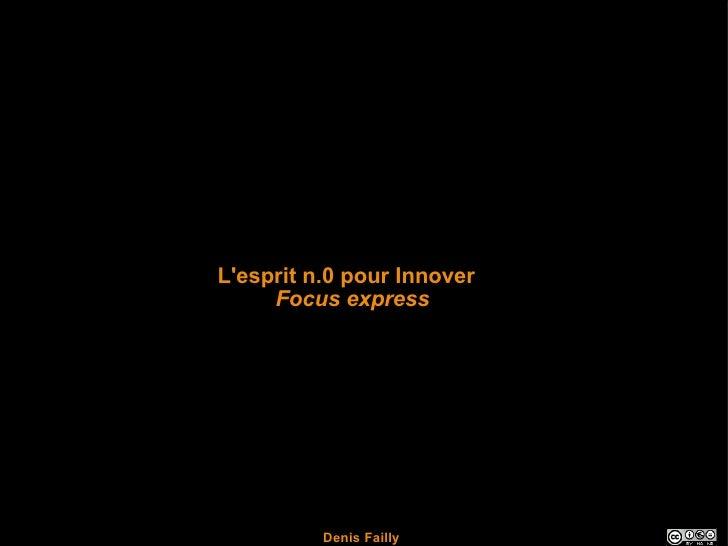L'esprit n.0 pour Innover      Focus express               Denis Failly