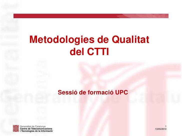 Metodologies de Qualitat        del CTTI        Sessió de formació UPC                                            1       ...