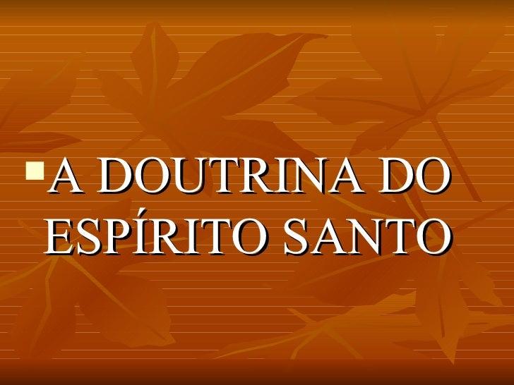 <ul><li>A DOUTRINA DO ESPÍRITO SANTO </li></ul>