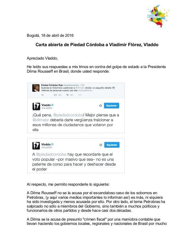 Bogotá, 18 de abril de 2016 Carta abierta de Piedad Córdoba a Vladimir Flórez, Vladdo Apreciado Vladdo, He leído sus res...