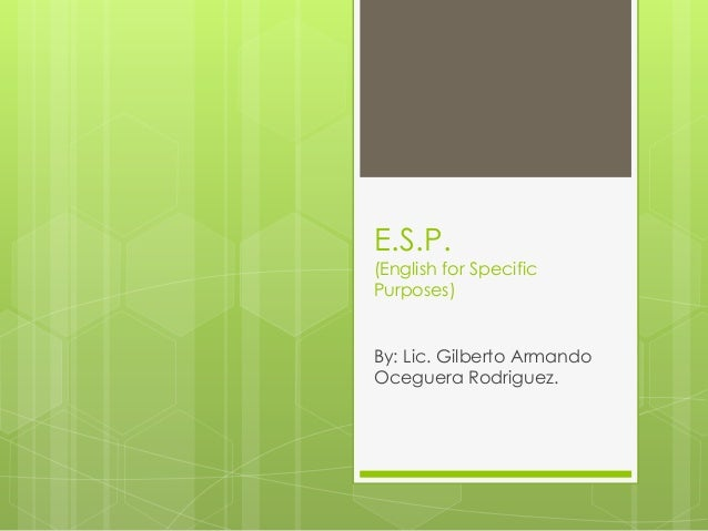 E.S.P.  (English for Specific Purposes)  By: Lic. Gilberto Armando Oceguera Rodriguez.