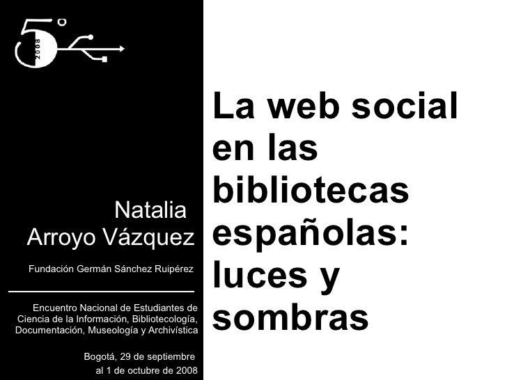 La web social en las bibliotecas españolas: luces y sombras Natalia  Arroyo Vázquez Fundación Germán Sánchez Ruipérez Encu...