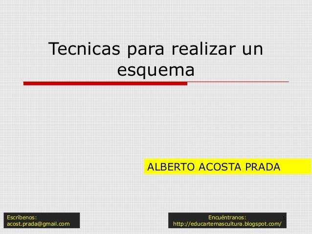 Tecnicas para realizar un esquema ALBERTO ACOSTA PRADA Escríbenos: acost.prada@gmail.com Encuéntranos: http://educartemasc...