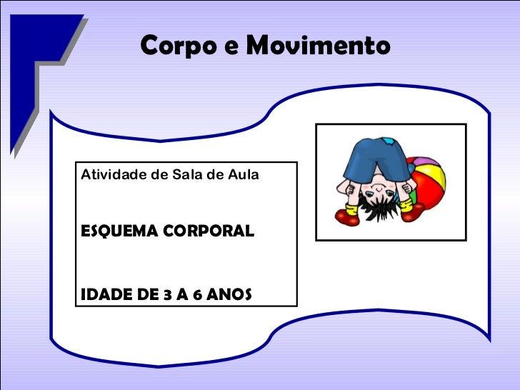 Corpo e Movimento Atividade de Sala de Aula ESQUEMA CORPORAL IDADE DE 3 A 6 ANOS