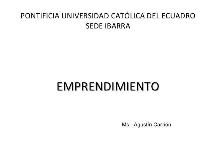 PONTIFICIA UNIVERSIDAD CATÓLICA DEL ECUADRO SEDE IBARRA <ul><li>EMPRENDIMIENTO </li></ul>Ms.  Agustín Carrión