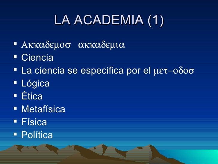 LA ACADEMIA (1)   Ακκαδεµοσ ακκαδεµια   Ciencia   La ciencia se especifica por el µετ−οδοσ   Lógica   Ética   Metafí...