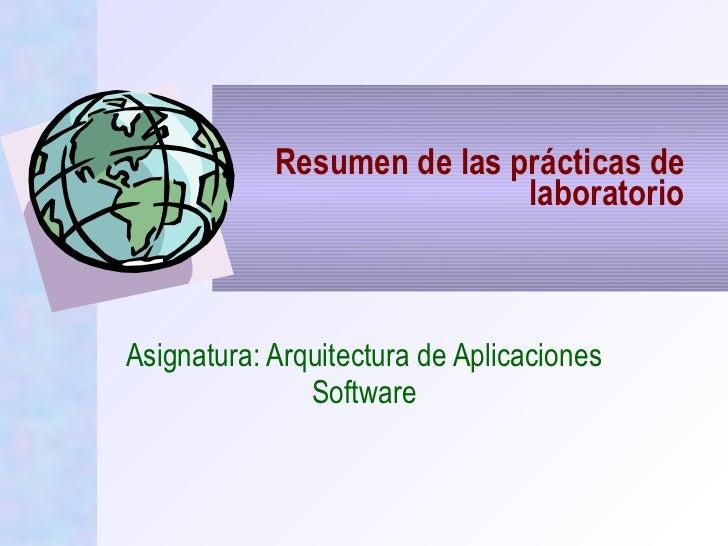 Resumen de las prácticas de laboratorio Asignatura: Arquitectura de Aplicaciones Software