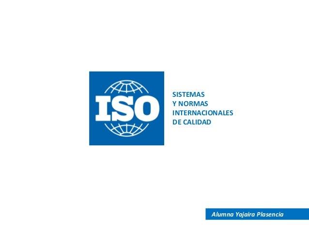 SISTEMAS Y NORMAS INTERNACIONALES DE CALIDAD  Alumna Yajaira Plasencia