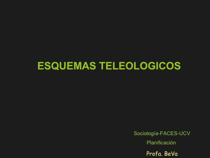 ESQUEMAS TELEOLOGICOS Sociología-FACES-UCV Planificación   Profa. BeVa