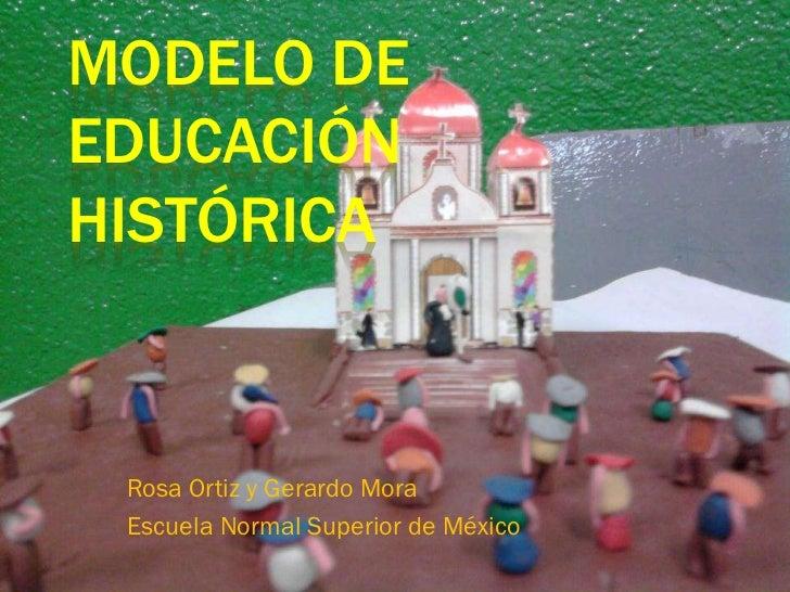 MODELO DEEDUCACIÓNHISTÓRICA Rosa Ortiz y Gerardo Mora Escuela Normal Superior de México